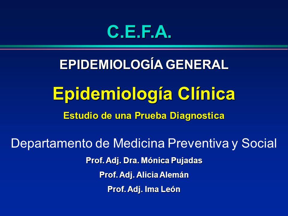 C.E.F.A. EPIDEMIOLOGÍA GENERAL Epidemiología Clínica Estudio de una Prueba Diagnostica Departamento de Medicina Preventiva y Social Prof. Adj. Dra. Mó