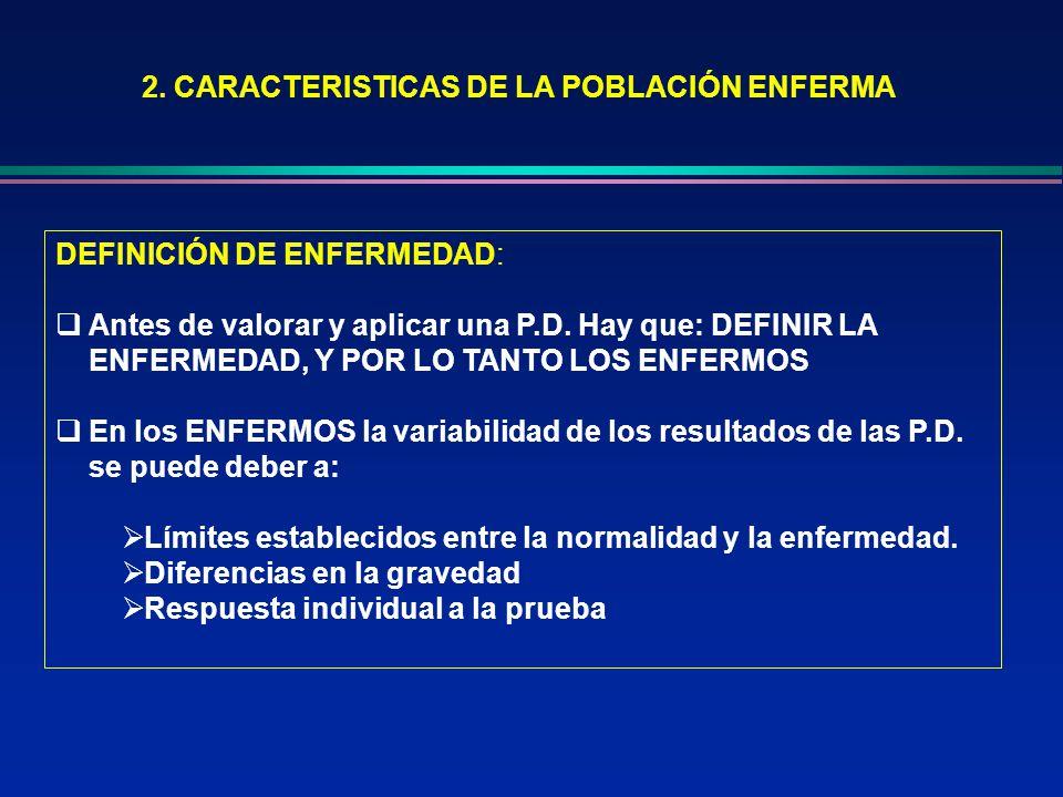 2. CARACTERISTICAS DE LA POBLACIÓN ENFERMA DEFINICIÓN DE ENFERMEDAD: Antes de valorar y aplicar una P.D. Hay que: DEFINIR LA ENFERMEDAD, Y POR LO TANT