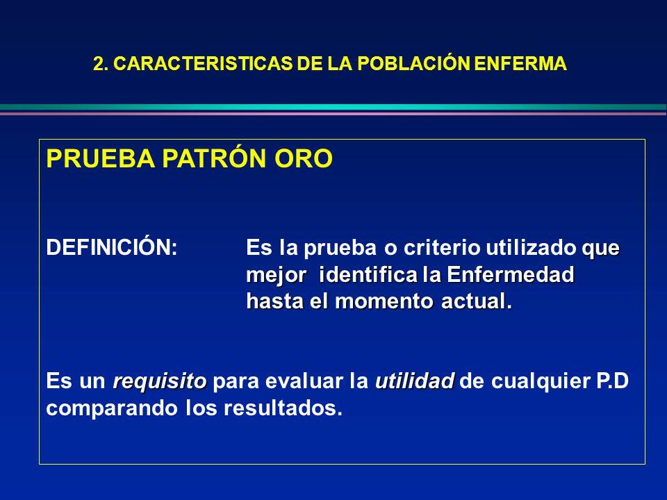 2. CARACTERISTICAS DE LA POBLACIÓN ENFERMA PRUEBA PATRÓN ORO que mejor identifica la Enfermedad hasta el momento actual. DEFINICIÓN: Es la prueba o cr