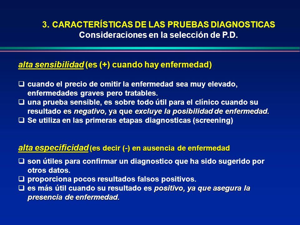 3. CARACTERÍSTICAS DE LAS PRUEBAS DIAGNOSTICAS Consideraciones en la selección de P.D. alta sensibilidad (es (+) cuando hay enfermedad) cuando el prec