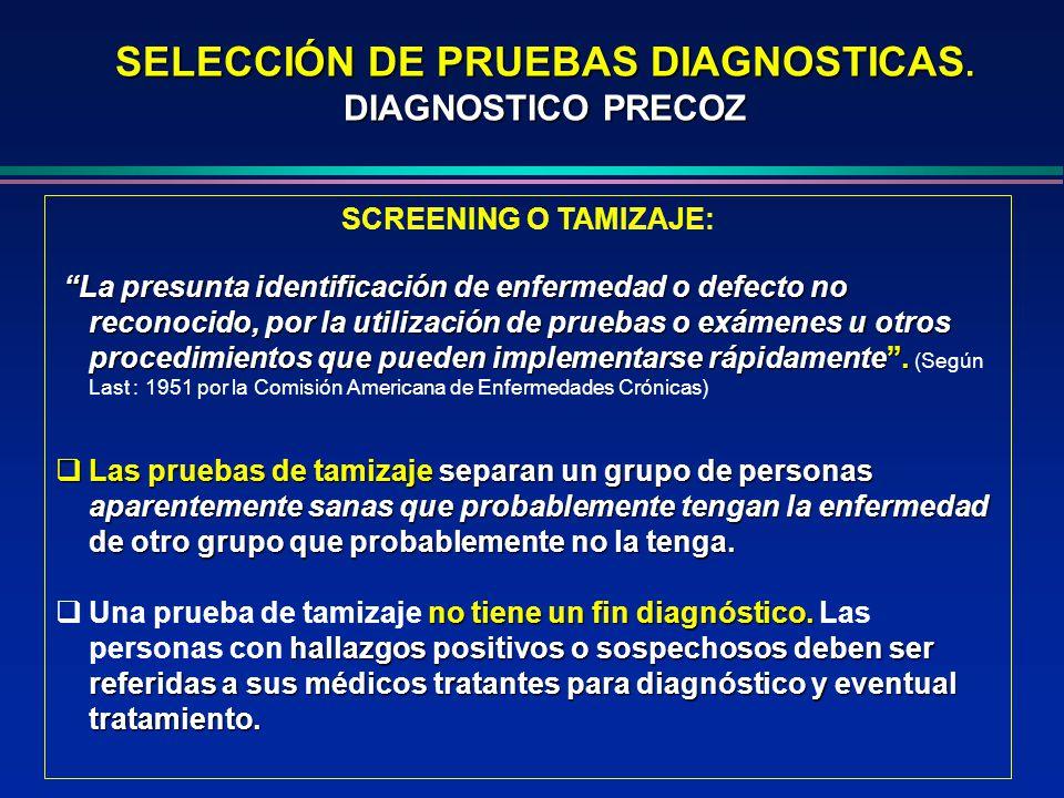 SELECCIÓN DE PRUEBAS DIAGNOSTICAS. DIAGNOSTICO PRECOZ SCREENING O TAMIZAJE: La presunta identificación de enfermedad o defecto no reconocido, por la u
