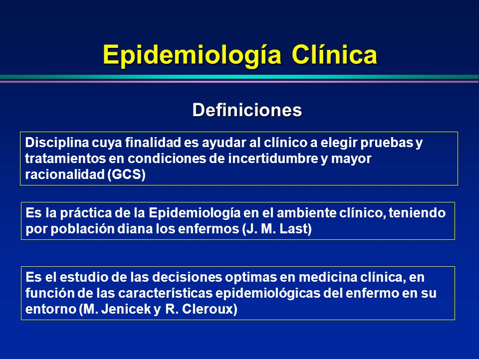 Epidemiología Clínica Disciplina cuya finalidad es ayudar al clínico a elegir pruebas y tratamientos en condiciones de incertidumbre y mayor racionali