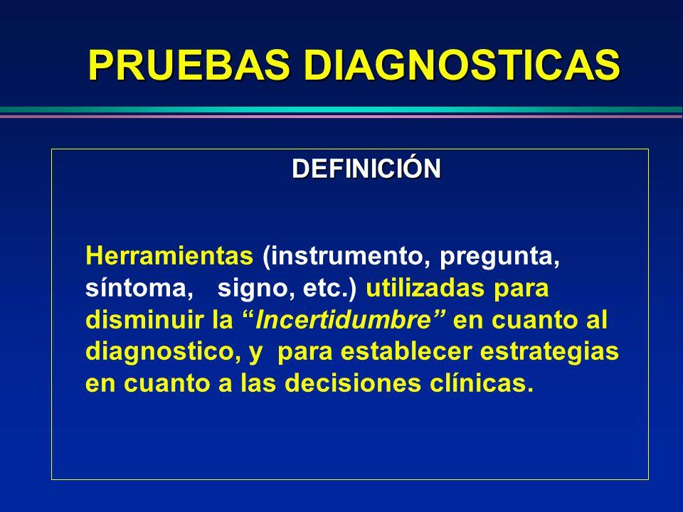 PRUEBAS DIAGNOSTICAS DEFINICIÓN Herramientas (instrumento, pregunta, síntoma, signo, etc.) utilizadas para disminuir la Incertidumbre en cuanto al dia