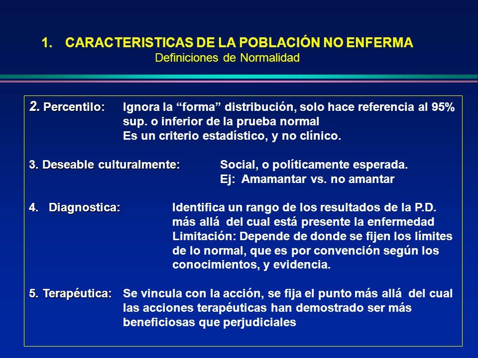 1.CARACTERISTICAS DE LA POBLACIÓN NO ENFERMA Definiciones de Normalidad En suma: los criterios de normalidad o no enfermedad para caracterizar a la población en estudio dependen de: naturaleza de los datos considerados para medir la normalidad.