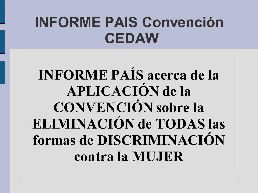 INFORME PAIS Convención CEDAW INFORME PAÍS acerca de la APLICACIÓN de la CONVENCIÓN sobre la ELIMINACIÓN de TODAS las formas de DISCRIMINACIÓN contra