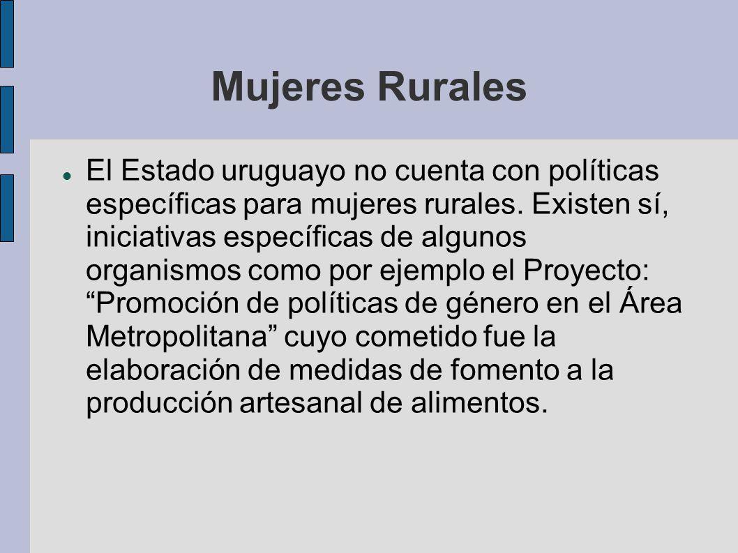 Mujeres Rurales El Estado uruguayo no cuenta con políticas específicas para mujeres rurales. Existen sí, iniciativas específicas de algunos organismos