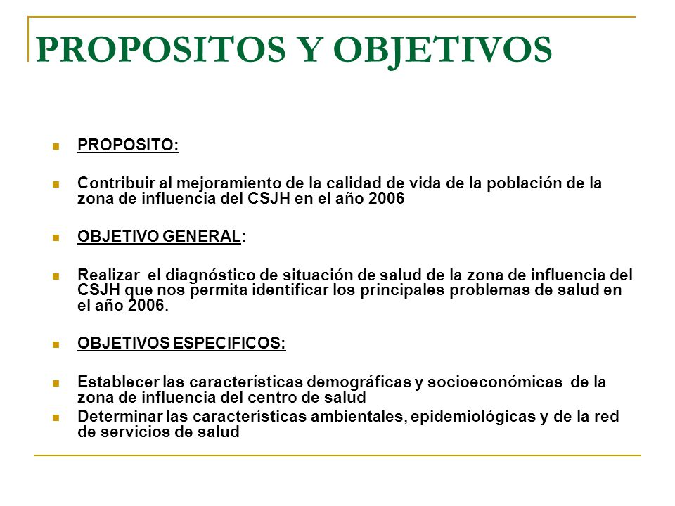 PROPOSITOS Y OBJETIVOS PROPOSITO: Contribuir al mejoramiento de la calidad de vida de la población de la zona de influencia del CSJH en el año 2006 OB