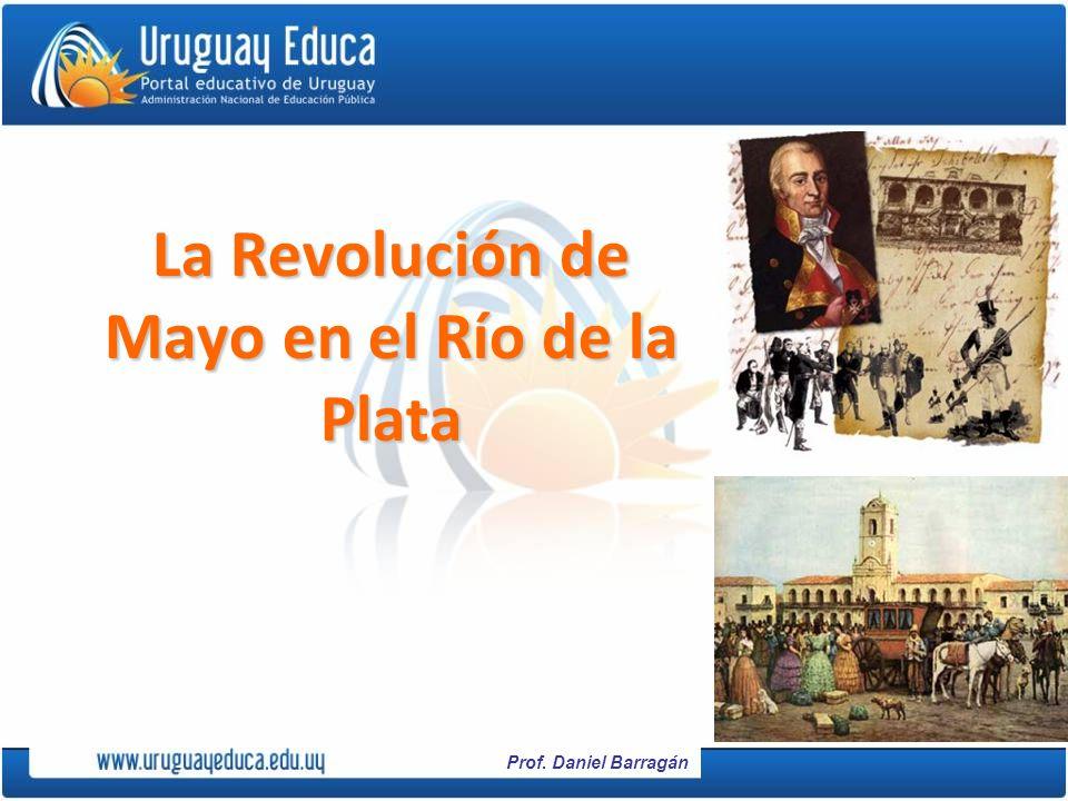Prof. Daniel Barragán La Revolución de Mayo en el Río de la Plata