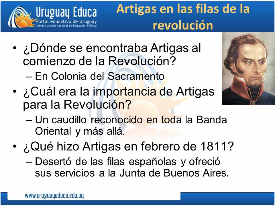 Artigas en las filas de la revolución ¿Dónde se encontraba Artigas al comienzo de la Revolución? –En Colonia del Sacramento ¿Cuál era la importancia d