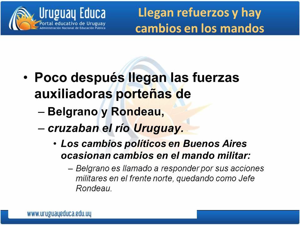 Llegan refuerzos y hay cambios en los mandos Poco después llegan las fuerzas auxiliadoras porteñas de –Belgrano y Rondeau, –cruzaban el río Uruguay. L