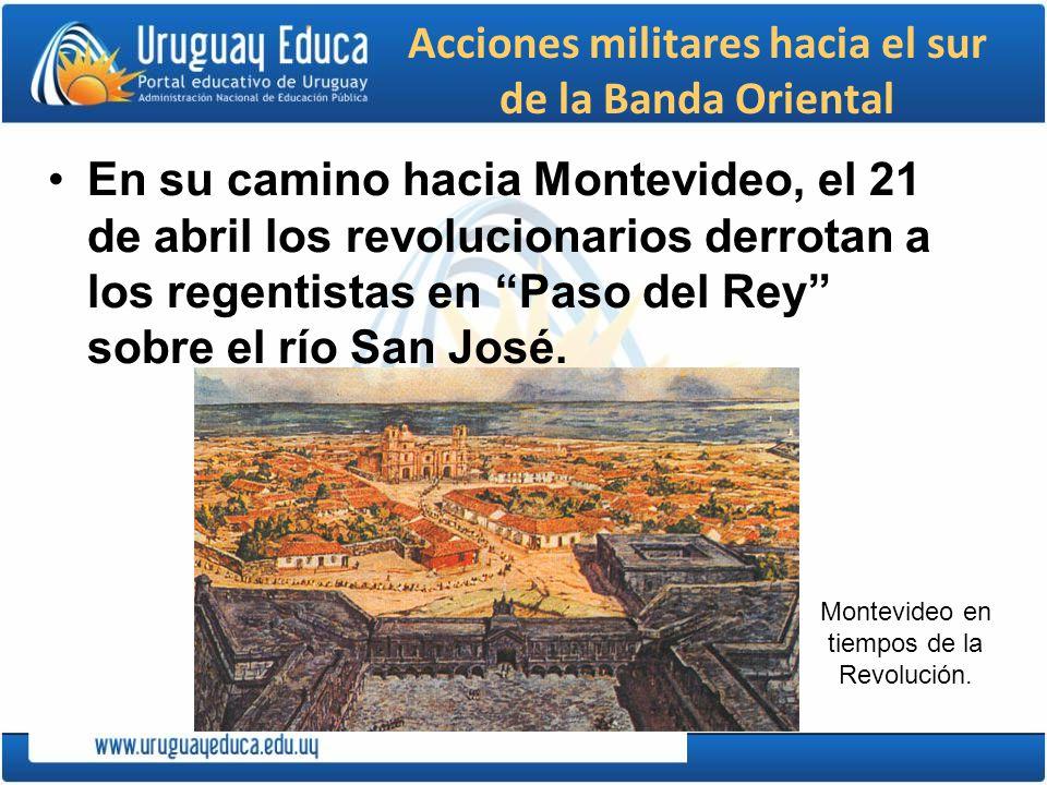 Acciones militares hacia el sur de la Banda Oriental En su camino hacia Montevideo, el 21 de abril los revolucionarios derrotan a los regentistas en P