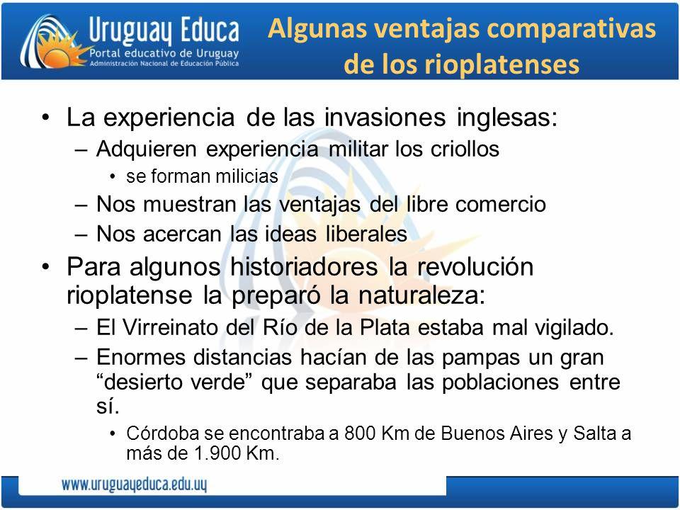 Algunas ventajas comparativas de los rioplatenses La experiencia de las invasiones inglesas: –Adquieren experiencia militar los criollos se forman mil