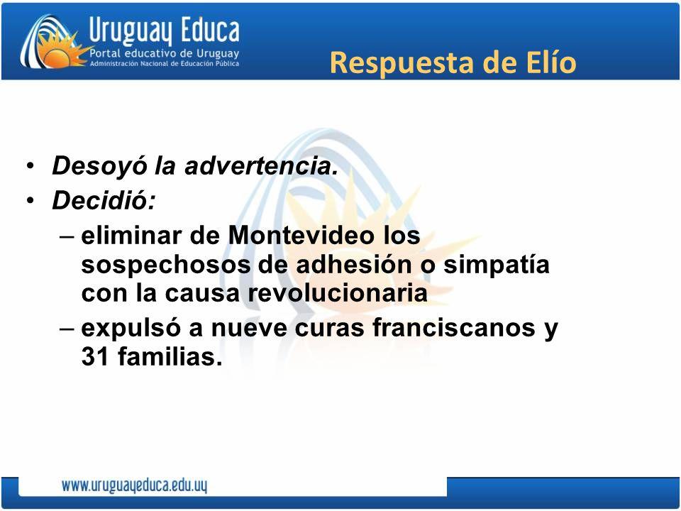 Respuesta de Elío Desoyó la advertencia. Decidió: –eliminar de Montevideo los sospechosos de adhesión o simpatía con la causa revolucionaria –expulsó