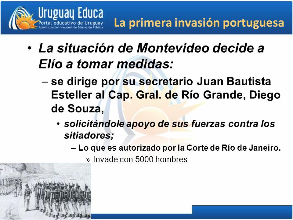 La primera invasión portuguesa La situación de Montevideo decide a Elío a tomar medidas: –se dirige por su secretario Juan Bautista Esteller al Cap. G