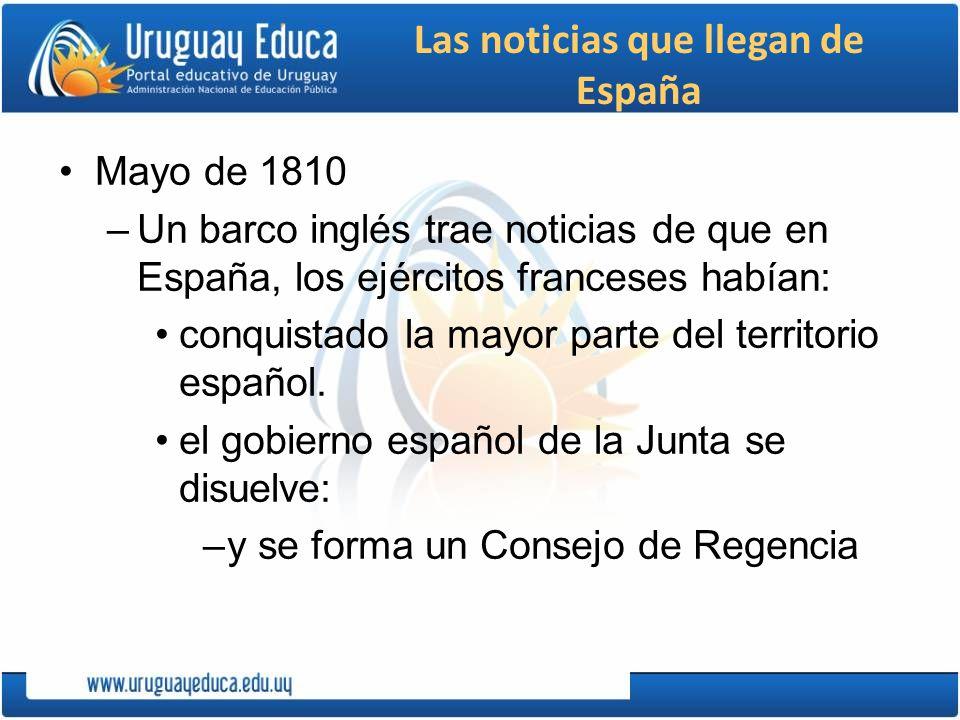 Las noticias que llegan de España Mayo de 1810 –Un barco inglés trae noticias de que en España, los ejércitos franceses habían: conquistado la mayor p