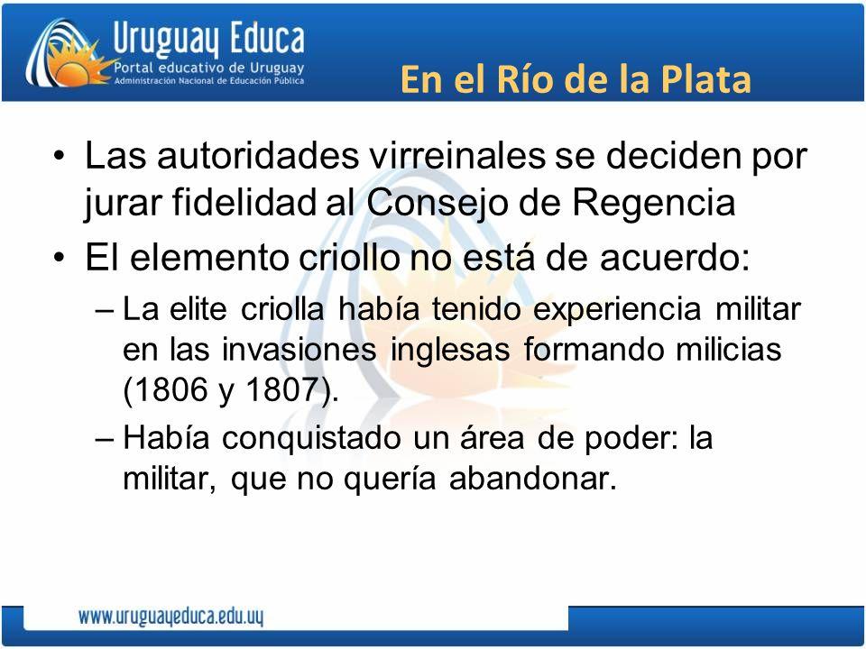 En el Río de la Plata Las autoridades virreinales se deciden por jurar fidelidad al Consejo de Regencia El elemento criollo no está de acuerdo: –La el