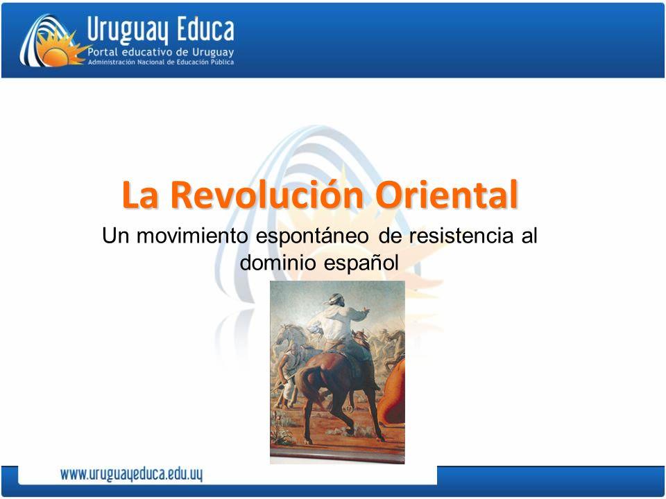 La Revolución Oriental Un movimiento espontáneo de resistencia al dominio español