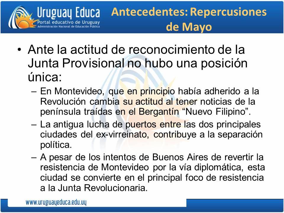 Antecedentes: Repercusiones de Mayo Ante la actitud de reconocimiento de la Junta Provisional no hubo una posición única: –En Montevideo, que en princ