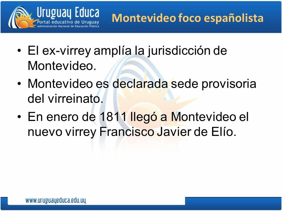 Montevideo foco españolista El ex-virrey amplía la jurisdicción de Montevideo. Montevideo es declarada sede provisoria del virreinato. En enero de 181