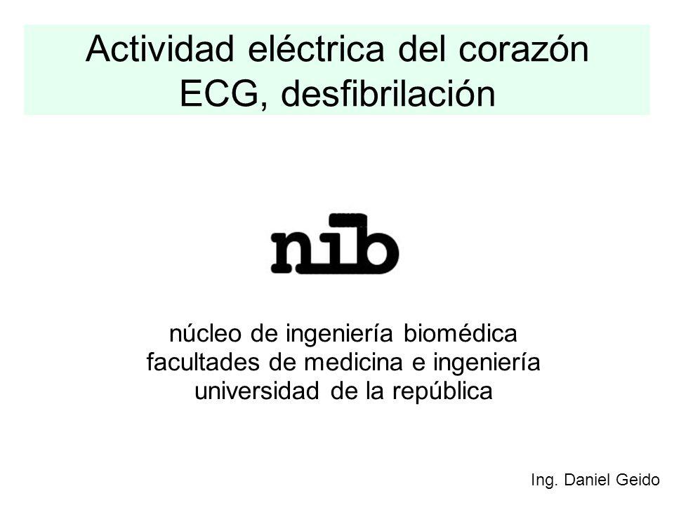 Actividad eléctrica del corazón ECG, desfibrilación Ing. Daniel Geido núcleo de ingeniería biomédica facultades de medicina e ingeniería universidad d