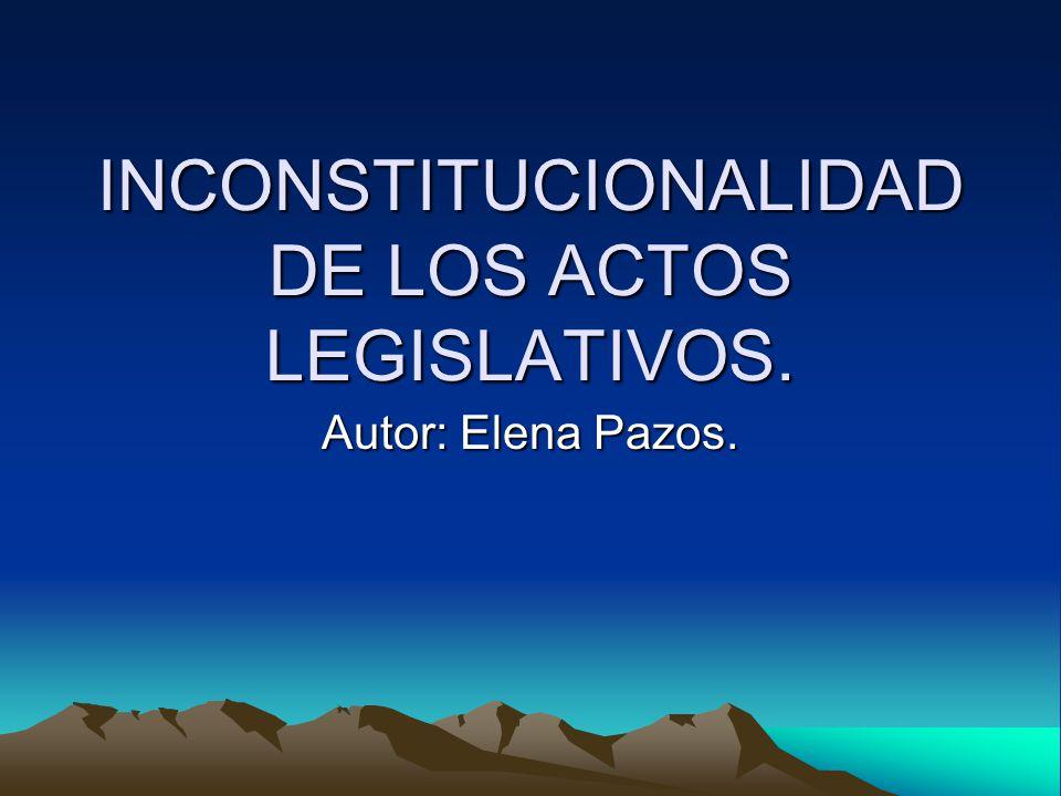 INCONSTITUCIONALIDAD DE LOS ACTOS LEGISLATIVOS. Autor: Elena Pazos.
