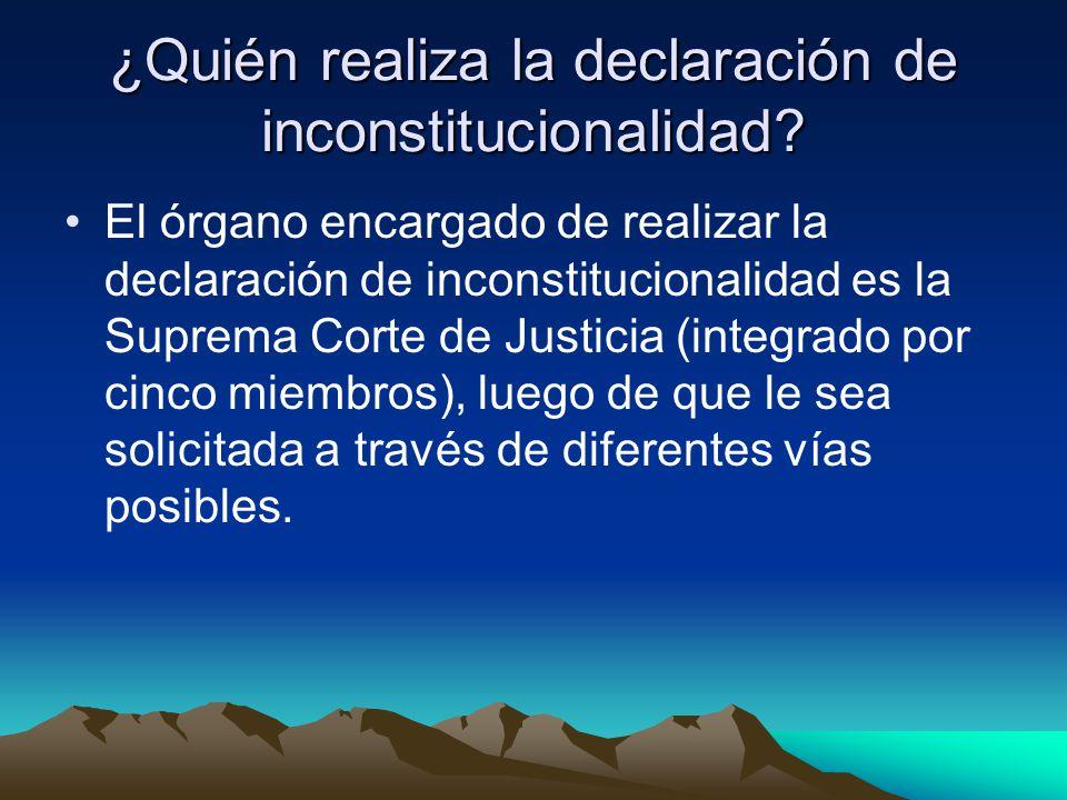 ¿Quién realiza la declaración de inconstitucionalidad? El órgano encargado de realizar la declaración de inconstitucionalidad es la Suprema Corte de J