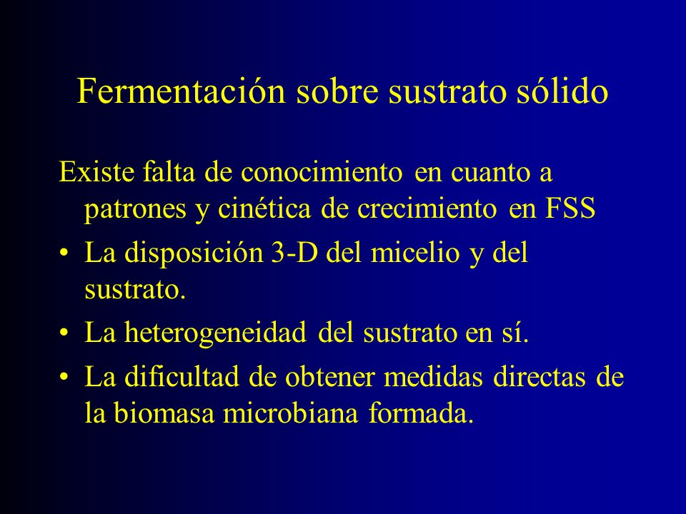 Fermentación sobre sustrato sólido Existe falta de conocimiento en cuanto a patrones y cinética de crecimiento en FSS La disposición 3-D del micelio y