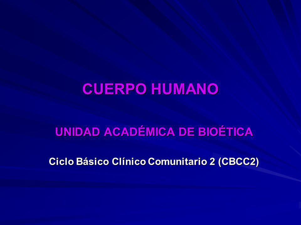 CUERPO HUMANO UNIDAD ACADÉMICA DE BIOÉTICA Ciclo Básico Clínico Comunitario 2 (CBCC2)