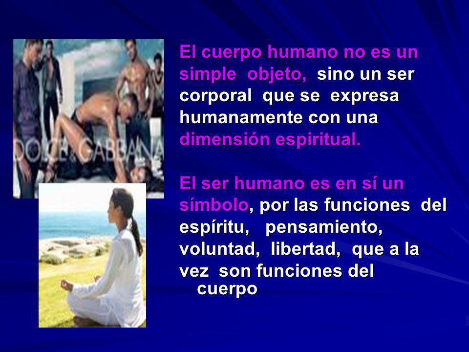 El cuerpo humano no es un simple objeto, sino un ser corporal que se expresa humanamente con una dimensión espiritual. El ser humano es en sí un símbo