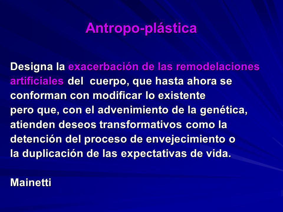 Antropo-plástica Designa la exacerbación de las remodelaciones artificiales del cuerpo, que hasta ahora se conforman con modificar lo existente pero q