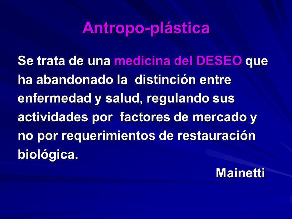 Antropo-plástica Se trata de una medicina del DESEO que ha abandonado la distinción entre enfermedad y salud, regulando sus actividades por factores d
