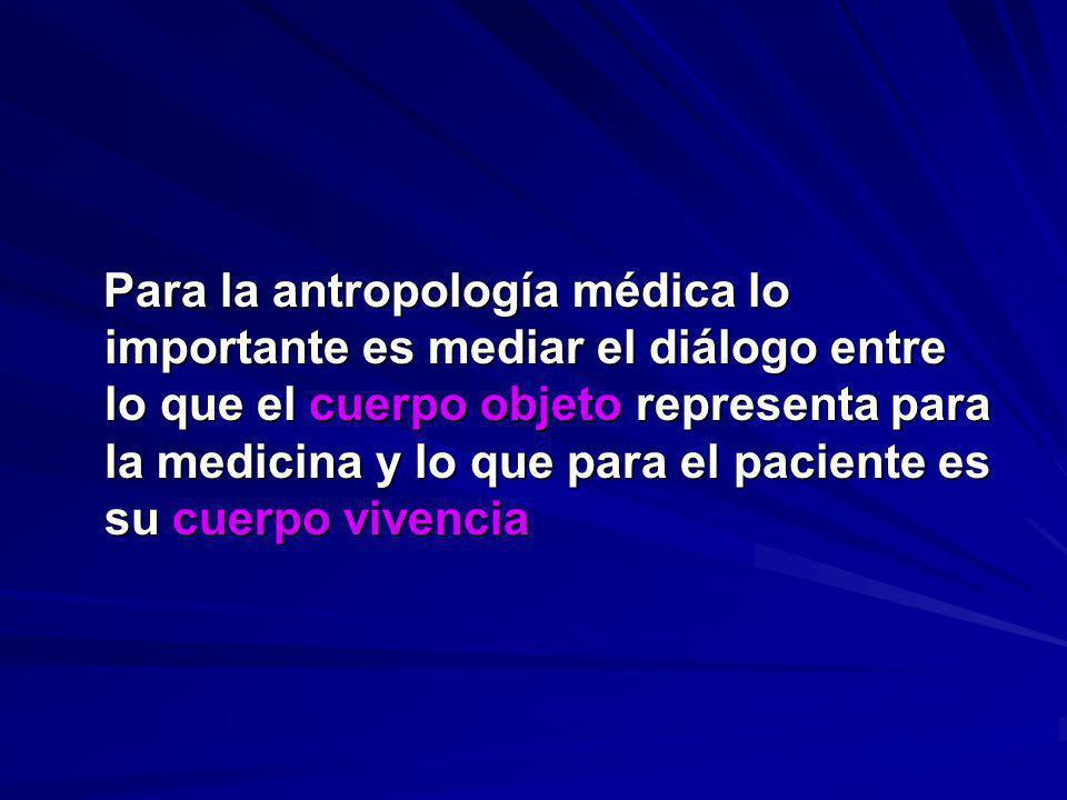 Para la antropología médica lo importante es mediar el diálogo entre lo que el cuerpo objeto representa para la medicina y lo que para el paciente es
