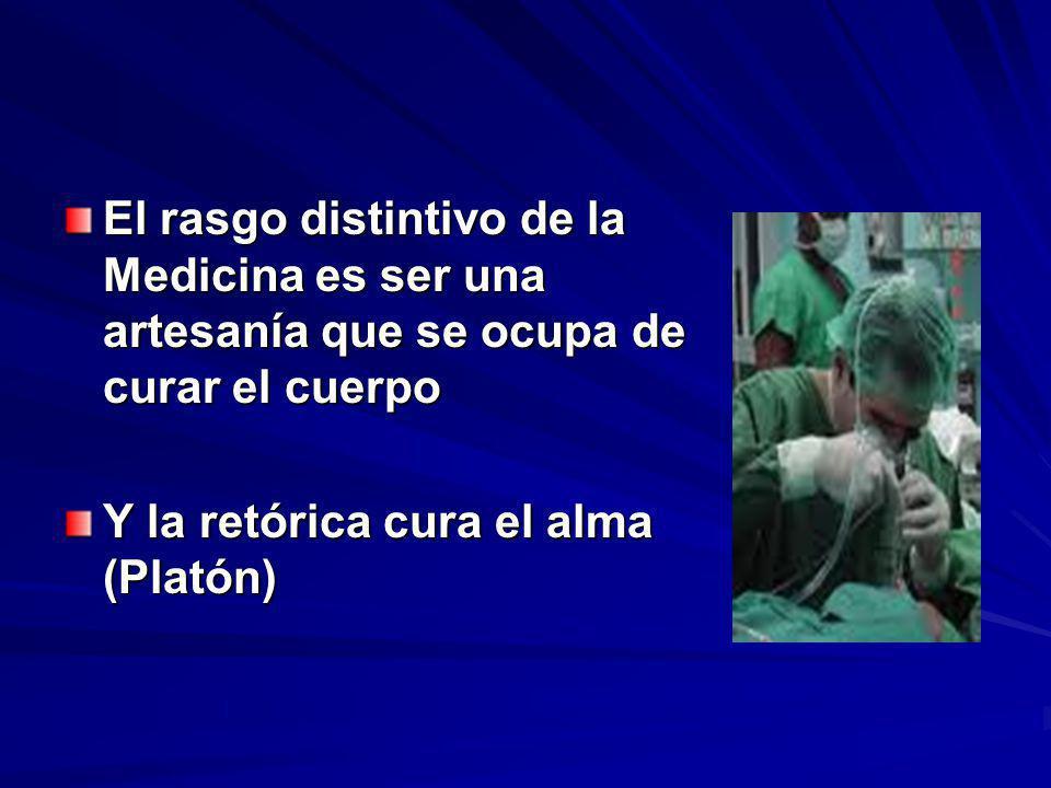 El rasgo distintivo de la Medicina es ser una artesanía que se ocupa de curar el cuerpo Y la retórica cura el alma (Platón)