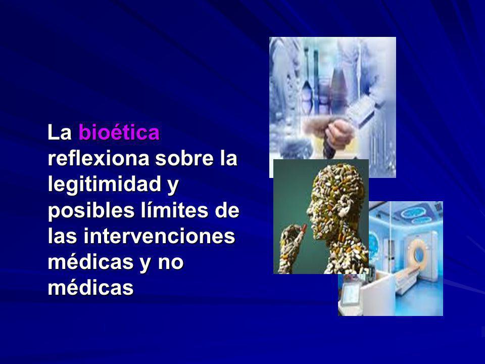 La bioética reflexiona sobre la legitimidad y posibles límites de las intervenciones médicas y no médicas La bioética reflexiona sobre la legitimidad