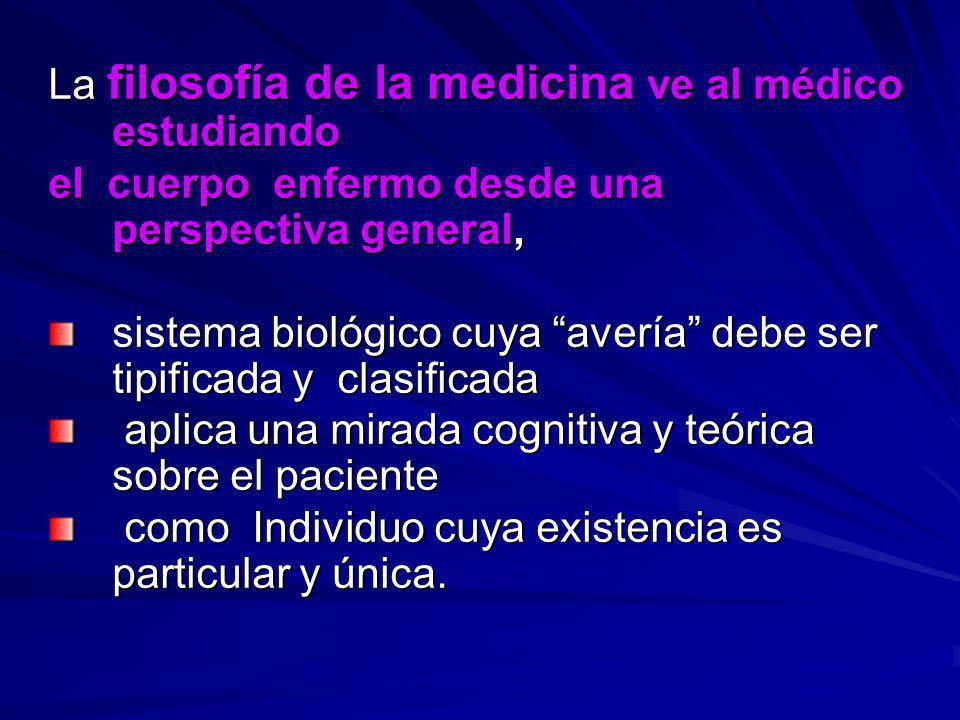 La filosofía de la medicina ve al médico estudiando el cuerpo enfermo desde una perspectiva general, sistema biológico cuya avería debe ser tipificada