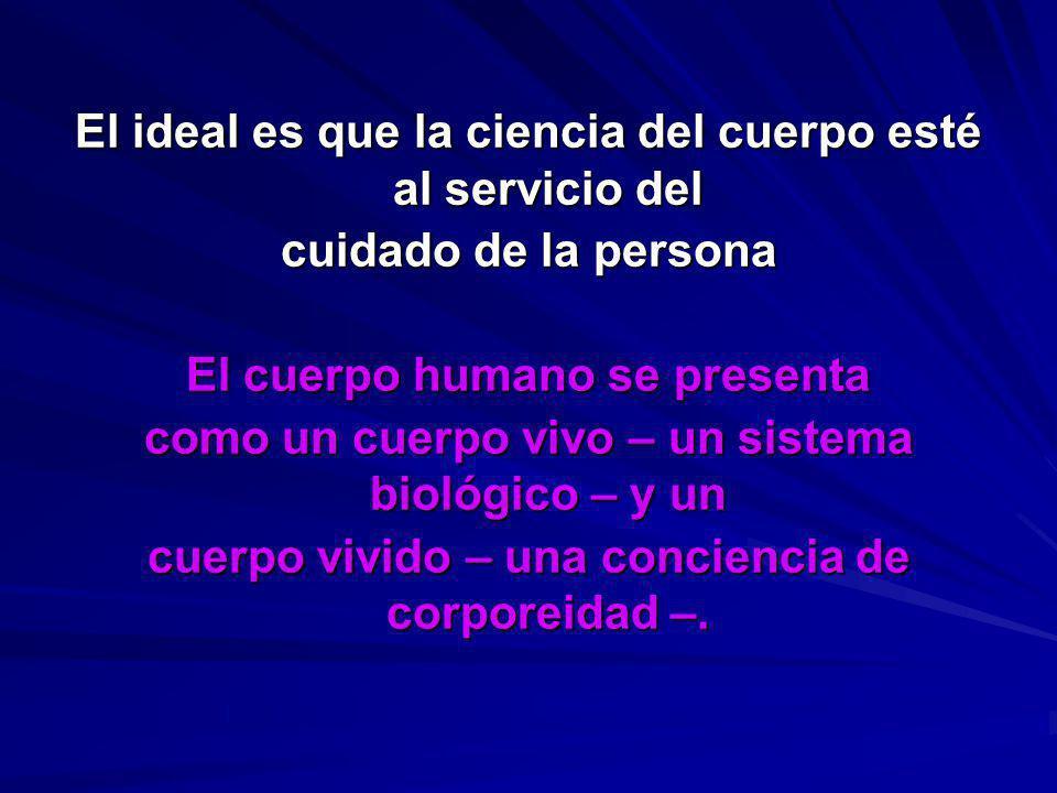 El ideal es que la ciencia del cuerpo esté al servicio del cuidado de la persona El cuerpo humano se presenta como un cuerpo vivo – un sistema biológi