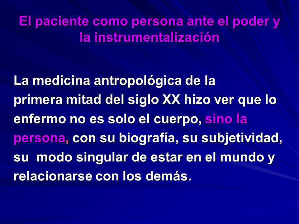 El paciente como persona ante el poder y la instrumentalización La medicina antropológica de la primera mitad del siglo XX hizo ver que lo enfermo no