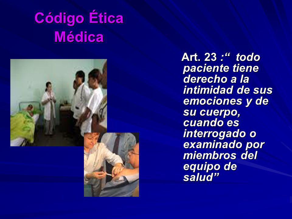 Código Ética Médica Art. 23 : todo paciente tiene derecho a la intimidad de sus emociones y de su cuerpo, cuando es interrogado o examinado por miembr