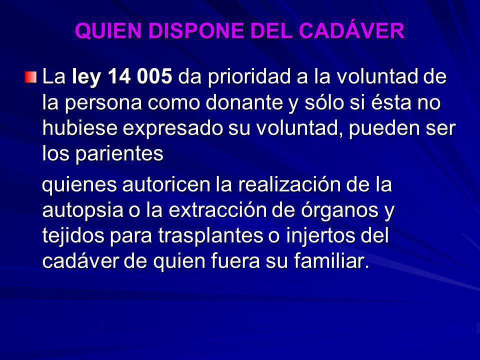 QUIEN DISPONE DEL CADÁVER La ley 14 005 da prioridad a la voluntad de la persona como donante y sólo si ésta no hubiese expresado su voluntad, pueden