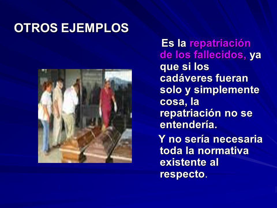 OTROS EJEMPLOS Es la repatriación de los fallecidos, ya que si los cadáveres fueran solo y simplemente cosa, la repatriación no se entendería. Es la r