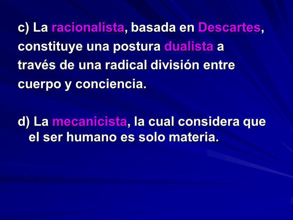 c) La racionalista, basada en Descartes, constituye una postura dualista a través de una radical división entre cuerpo y conciencia. d) La mecanicista