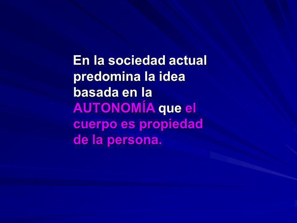 En la sociedad actual predomina la idea basada en la AUTONOMÍA que el cuerpo es propiedad de la persona. En la sociedad actual predomina la idea basad