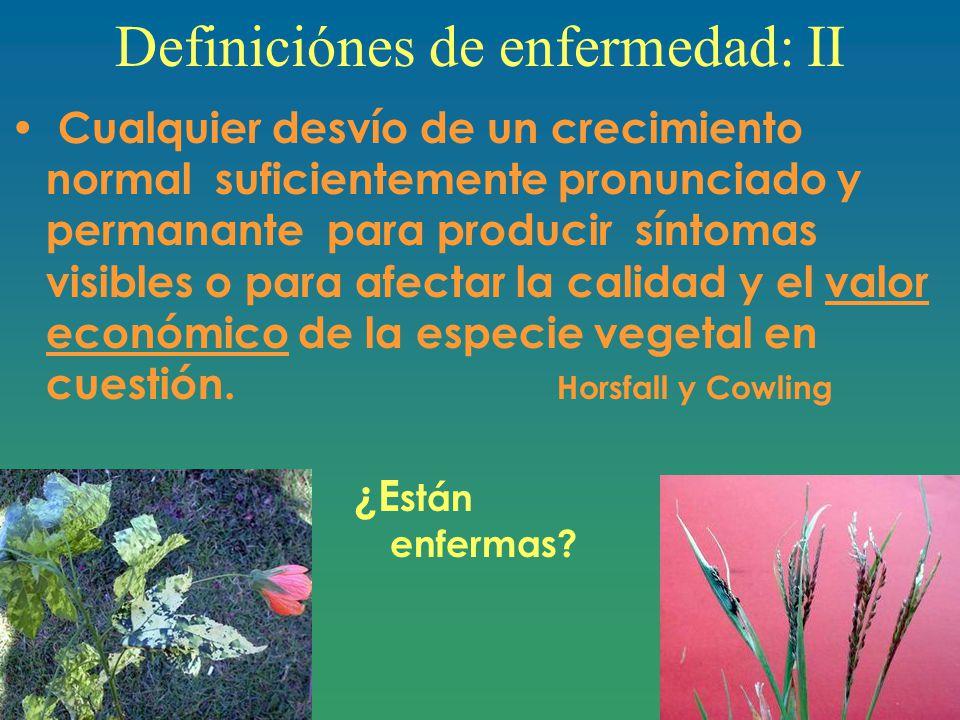 Definiciónes de enfermedad: II Cualquier desvío de un crecimiento normal suficientemente pronunciado y permanante para producir síntomas visibles o para afectar la calidad y el valor económico de la especie vegetal en cuestión.
