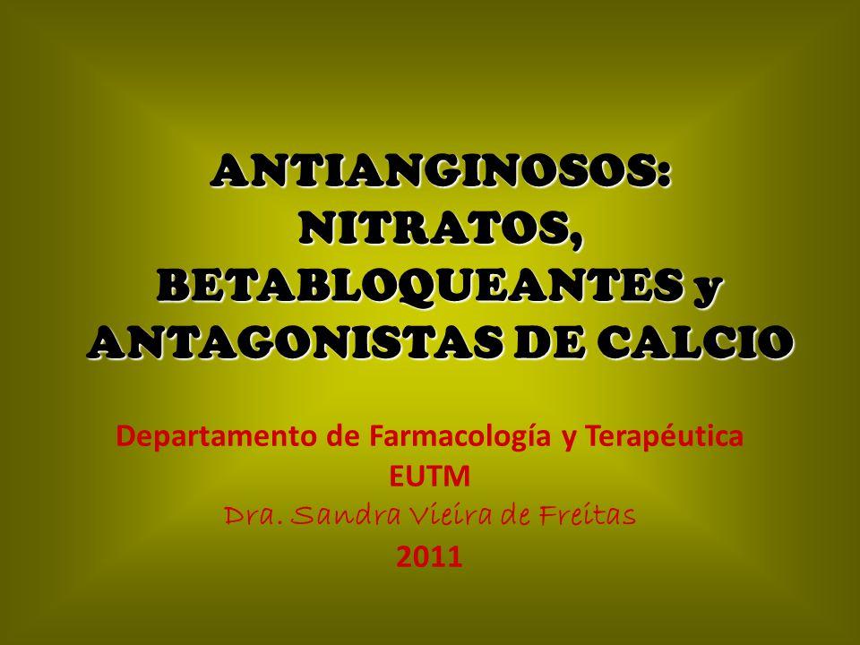 ANTIANGINOSOS: NITRATOS, BETABLOQUEANTES y ANTAGONISTAS DE CALCIO Departamento de Farmacología y Terapéutica EUTM Dra. Sandra Vieira de Freitas 2011