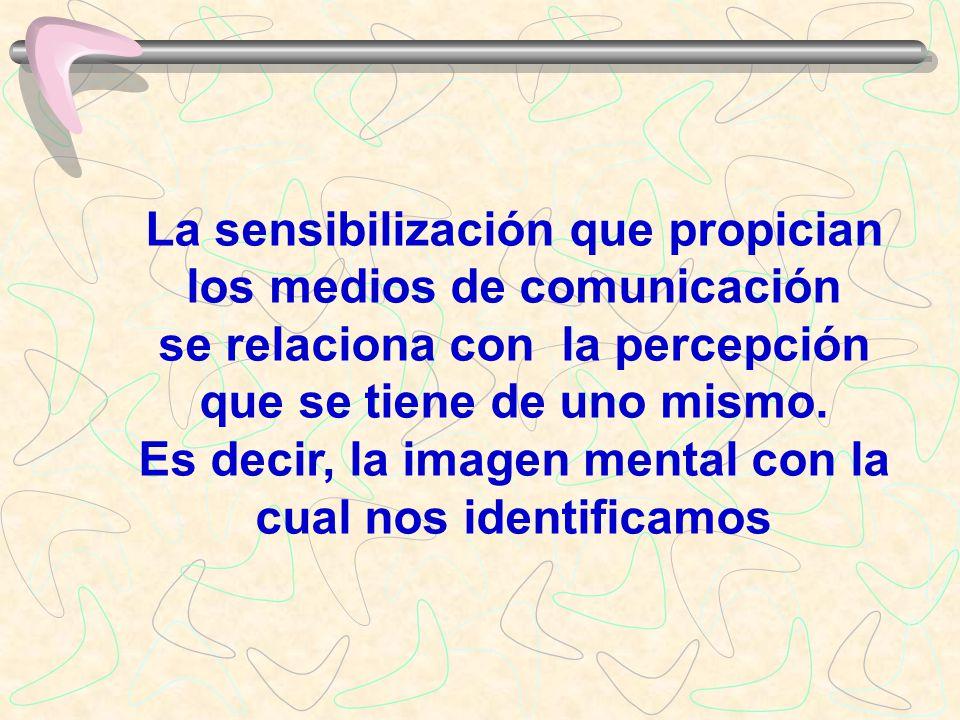 La sensibilización que propician los medios de comunicación se relaciona con la percepción que se tiene de uno mismo. Es decir, la imagen mental con l