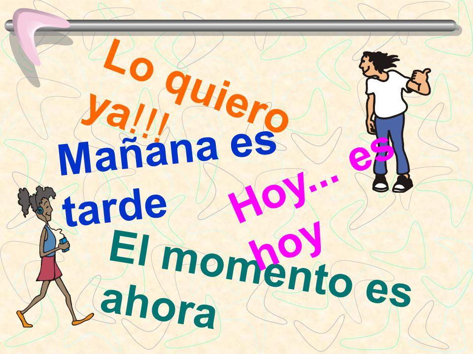 Lo quiero ya!!! Mañana es tarde El momento es ahora Hoy... es hoy