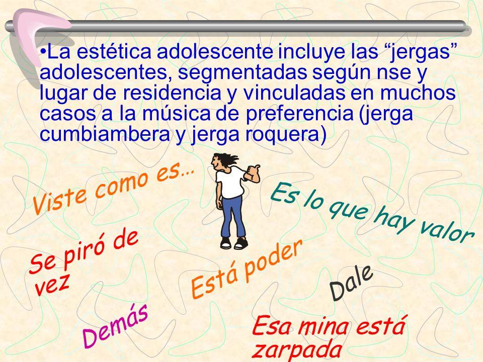La estética adolescente incluye las jergas adolescentes, segmentadas según nse y lugar de residencia y vinculadas en muchos casos a la música de prefe