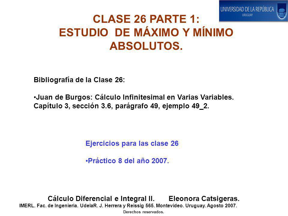 CLASE 26 PARTE 1: ESTUDIO DE MÁXIMO Y MÍNIMO ABSOLUTOS. Cálculo Diferencial e Integral II. Eleonora Catsigeras. IMERL. Fac. de Ingeniería. UdelaR. J.
