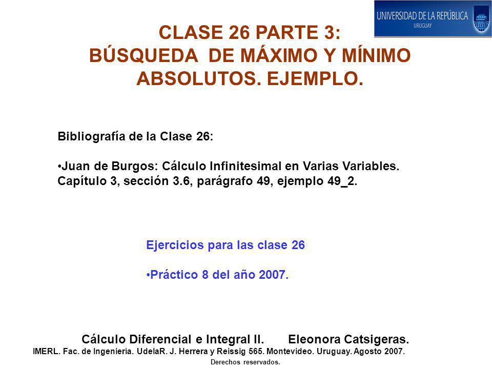 CLASE 26 PARTE 3: BÚSQUEDA DE MÁXIMO Y MÍNIMO ABSOLUTOS. EJEMPLO. Cálculo Diferencial e Integral II. Eleonora Catsigeras. IMERL. Fac. de Ingeniería. U