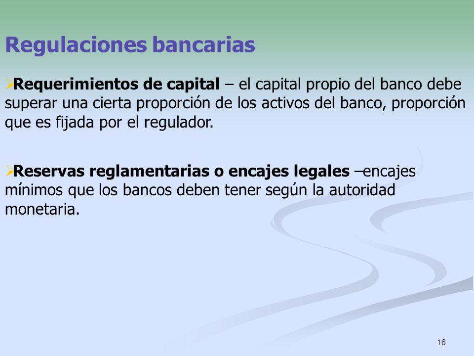16 Regulaciones bancarias Requerimientos de capital – el capital propio del banco debe superar una cierta proporción de los activos del banco, proporc